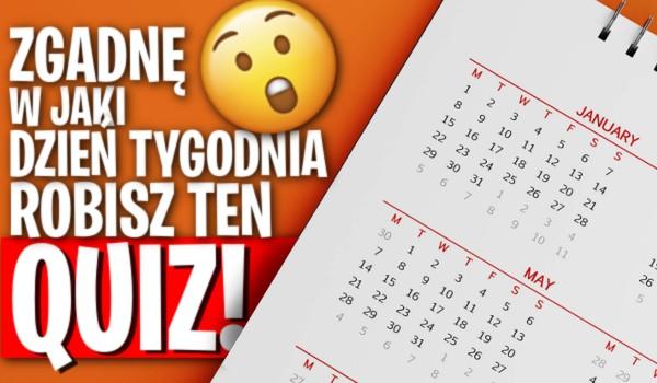 Zgadnę w jaki dzień tygodnia robisz ten quiz? Sprawdź mnie!