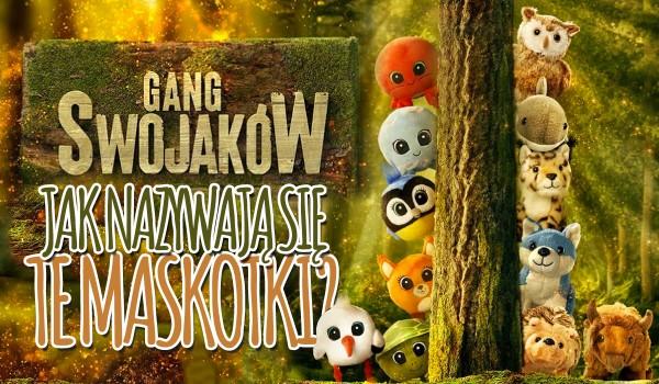 Jak nazywają się te maskotki z Gangu Swojaków?