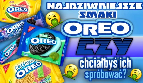 Najdziwniejsze smaki Oreo! Czy chciałbyś ich spróbować?