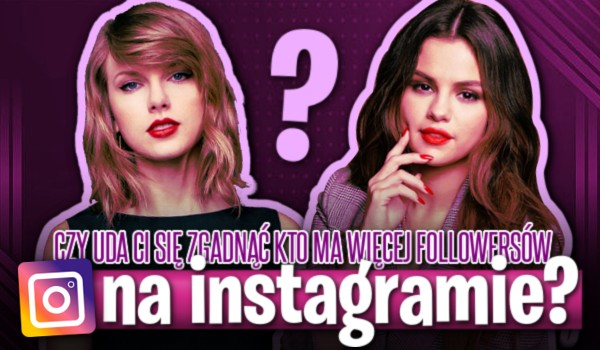 Czy uda Ci się zgadnąć kto ma więcej followersów na Instagramie?