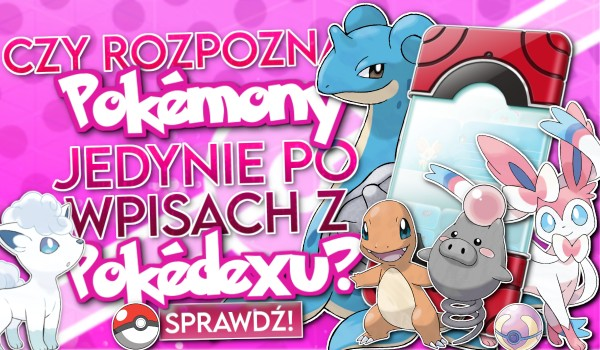 Czy rozpoznasz Pokémony jedynie po wpisach z Pokédexu? #2