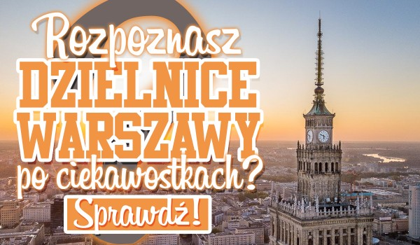 Rozpoznasz dzielnice Warszawy po ciekawostce?