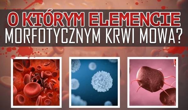 O którym elemencie morfotycznym krwi mowa?