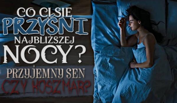 Co Ci się przyśni najbliższej nocy – przyjemny sen czy koszmar?