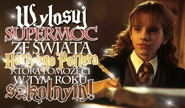 Wylosuj supermoc ze świata Harry'ego Pottera, która pomoże Ci w nowym roku szkolnym!