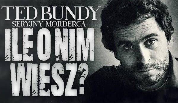 Ted Bundy – Ile o nim wiesz?