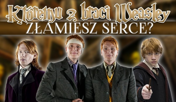Któremu z braci Weasley złamiesz serce?