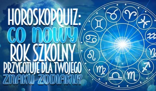 Horoskopquiz: Co nowy rok szkolny przygotuje dla Twojego znaku zodiaku?