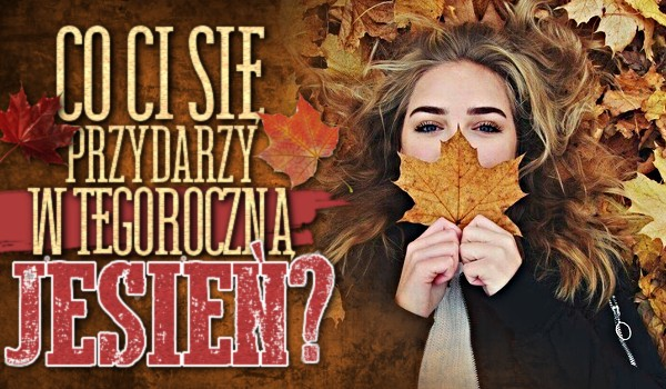 Co Ci się przydarzy w tegoroczną jesień?