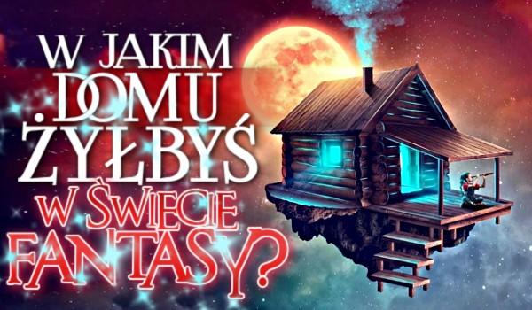W jakim domu żyłbyś w świecie fantasy?