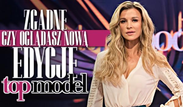 Zgadnę, czy oglądasz nową edycję Top Model!