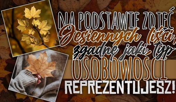 Na podstawie zdjęć jesiennych liści, zgadnę jaki typ osobowości reprezentujesz!