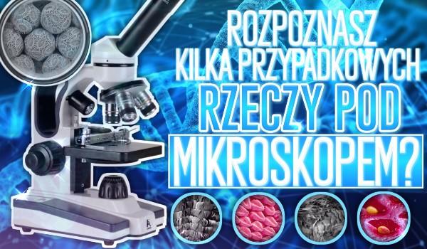 Rozpoznasz kilka przypadkowych rzeczy pod mikroskopem?