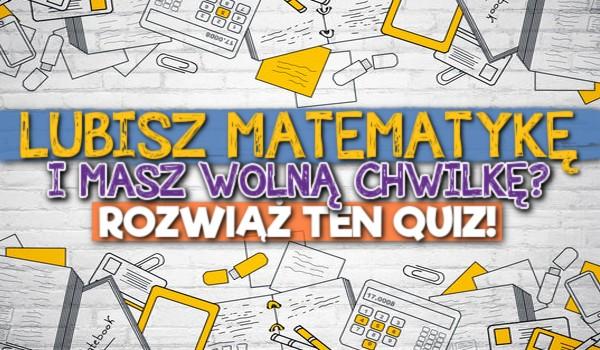 Lubisz matematykę i masz wolną chwilkę? Rozwiąż ten quiz!