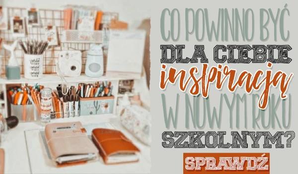 Co powinno być dla Ciebie inspiracją w nowym roku szkolnym?