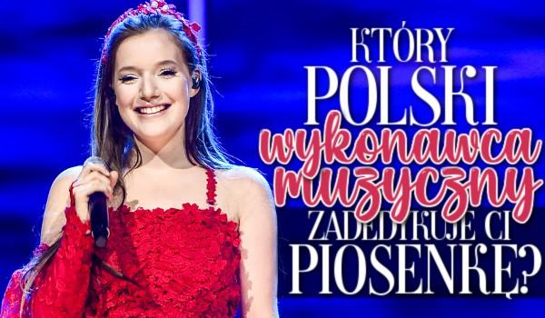 Który polski wykonawca muzyczny zadedykuje Ci piosenkę?