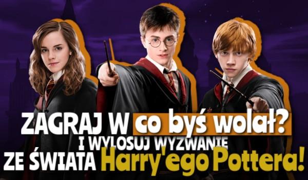 """Zagraj w ,,Co byś wolał?"""" i wylosuj wyzwanie ze świata Harry'ego Pottera!"""