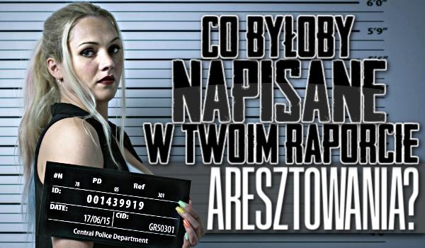 Co byłoby napisane w Twoim raporcie aresztowania?
