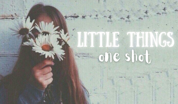 Little things – One Shot