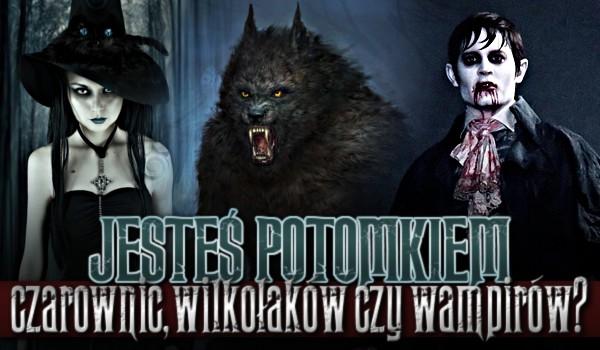Jesteś potomkiem czarownic, wilkołaków czy wampirów?
