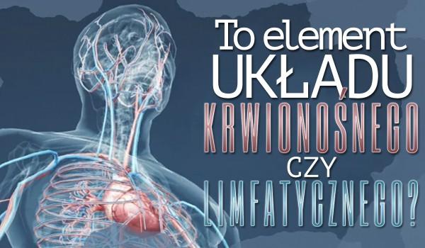 To element układu krwionośnego czy limfatycznego?