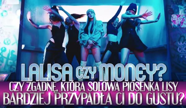 LALISA czy MONEY? Zgadnę, która solowa piosenka Lisy bardziej przypadła Ci do gustu!
