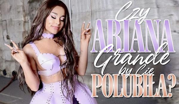 Czy Ariana Grande by Cię polubiła?