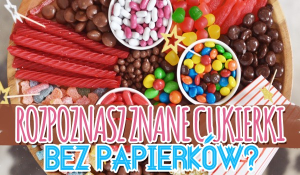 Czy uda Ci się rozpoznać znane cukierki bez papierków?