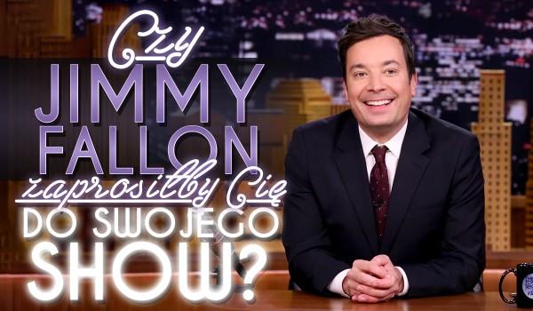 Czy Jimmy Fallon zaprosiłby Cię do swojego show?