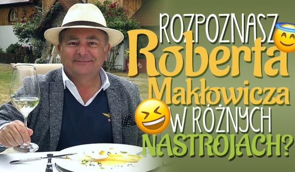 Czy rozpoznasz Roberta Makłowicza w różnych nastrojach?