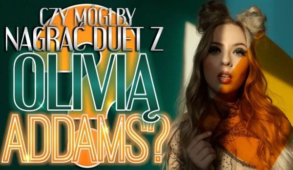 Czy mógłbyś nagrać duet z Olivią Addams?