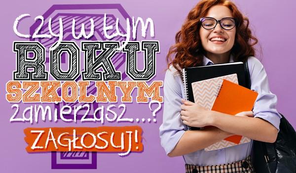 Czy w nowym roku szkolnym zamierzasz…? – Głosowanie!