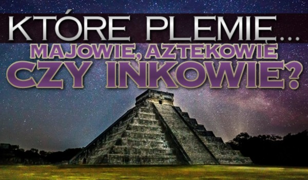 Które plemię… – Majowie, Aztekowie czy Inkowie?