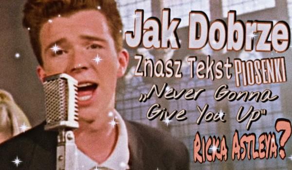 """Jak dobrze znasz tekst piosenki """"Never gonna give you up"""" Ricka Astleya?"""