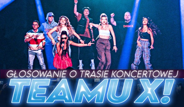 Głosowanie o trasie koncertowej Teamu X!