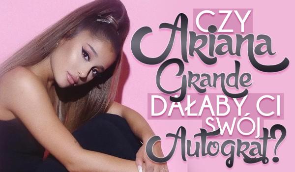 Czy Ariana Grande dałaby Ci swój autograf?