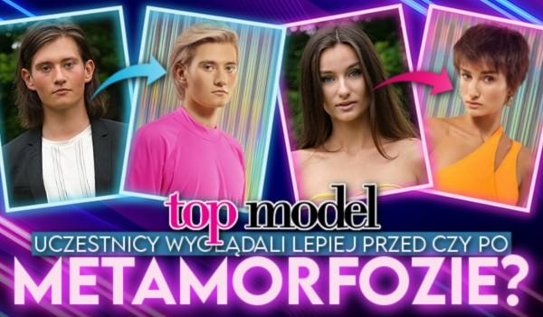 Top Model 2021 – Uczestnicy wyglądali lepiej przed czy po metamorfozie?