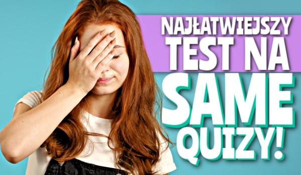 Najłatwiejszy test na SameQuizy!