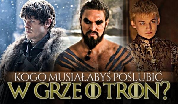 Kogo musiałabyś poślubić w Grze o tron?