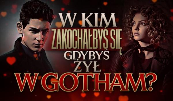 W kim zakochałbyś się, gdybyś żył w Gotham?