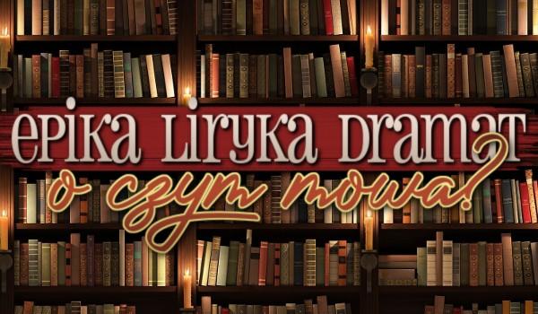 Epika, liryka, dramat – O czym mowa?