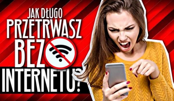 Jak długo przetrwasz bez Internetu?