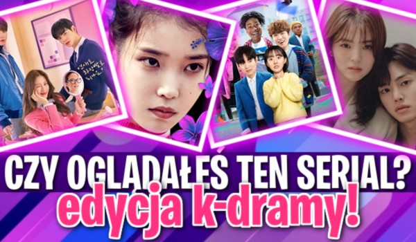 Czy oglądałeś ten serial? Edycja k-dramy!