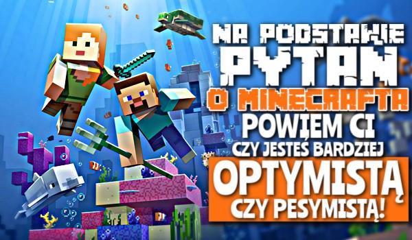 Na podstawie pytań o Minecrafta powiem Ci, czy jesteś bardziej optymistą czy pesymistą!