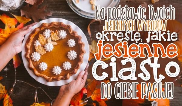 Na podstawie Twoich jesiennych wyborów określę, jakie jesienne ciasto najlepiej do Ciebie pasuje!