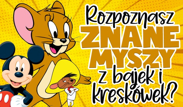 Rozpoznasz znane myszy z bajek i kreskówek?