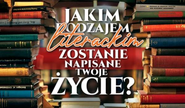 Jakim rodzajem literackim zostanie napisane Twoje życie?
