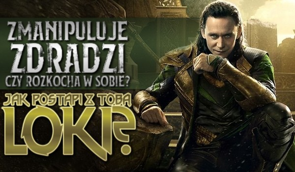 Zmanipuluje, zdradzi czy rozkocha w sobie – Jak postąpi z Tobą Loki?