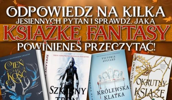 Odpowiedz na kilka jesiennych pytań i sprawdź, jaką książkę fantasy powinieneś przeczytać!