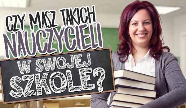 Czy masz takich nauczycieli w szkole?